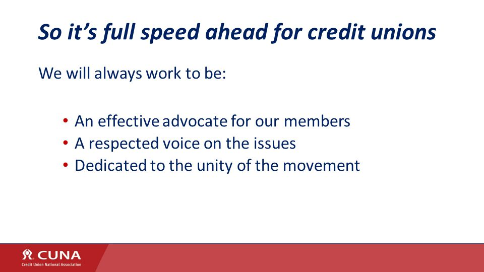 So it's full speed ahead for credit unions We will always work to be: An effective advocate for our members A respected voice on the issues Dedicated to the unity of the movement