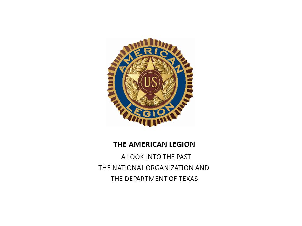 THE AMERICAN LEGION A LOOK INTO THE PAST THE NATIONAL ORGANIZATION AND THE DEPARTMENT OF TEXAS