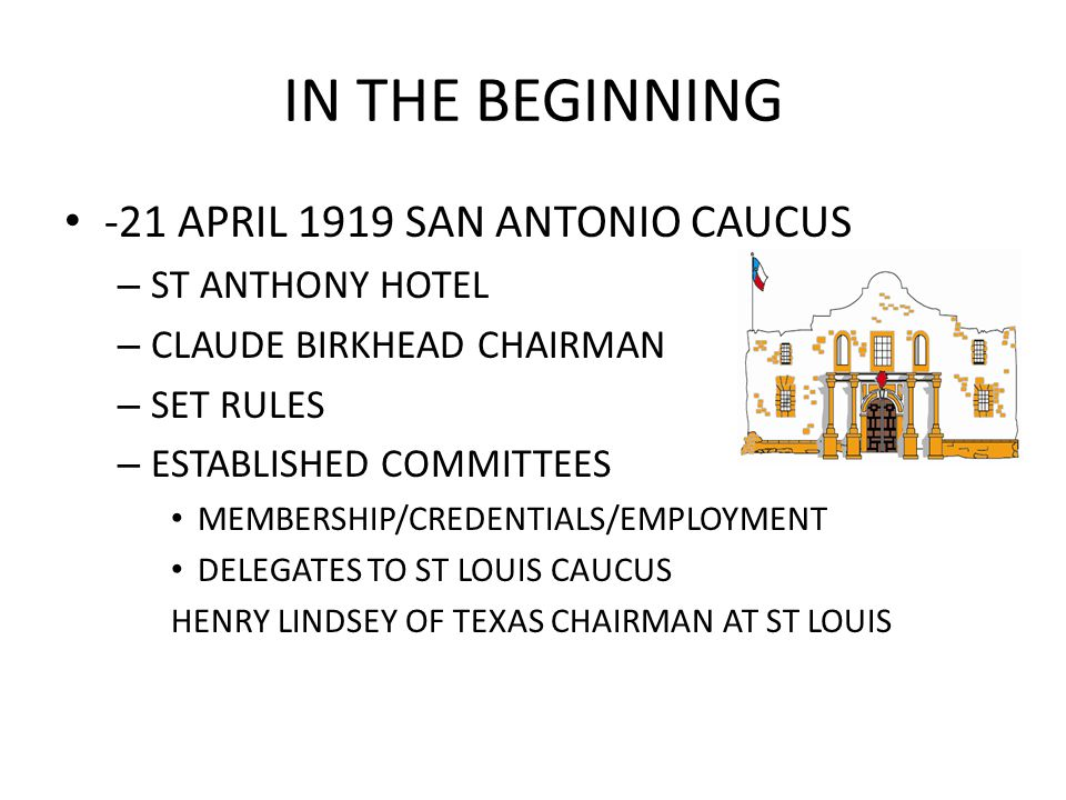 IN THE BEGINNING -21 APRIL 1919 SAN ANTONIO CAUCUS – ST ANTHONY HOTEL – CLAUDE BIRKHEAD CHAIRMAN – SET RULES – ESTABLISHED COMMITTEES MEMBERSHIP/CREDENTIALS/EMPLOYMENT DELEGATES TO ST LOUIS CAUCUS HENRY LINDSEY OF TEXAS CHAIRMAN AT ST LOUIS