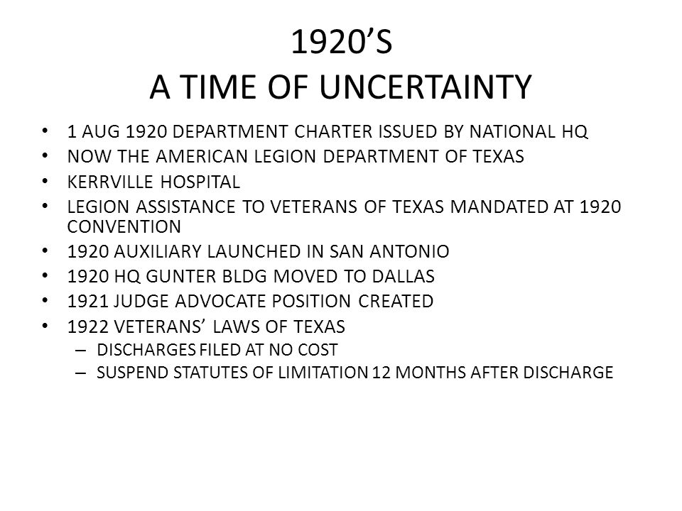 1920'S A TIME OF UNCERTAINTY 1 AUG 1920 DEPARTMENT CHARTER ISSUED BY NATIONAL HQ NOW THE AMERICAN LEGION DEPARTMENT OF TEXAS KERRVILLE HOSPITAL LEGION ASSISTANCE TO VETERANS OF TEXAS MANDATED AT 1920 CONVENTION 1920 AUXILIARY LAUNCHED IN SAN ANTONIO 1920 HQ GUNTER BLDG MOVED TO DALLAS 1921 JUDGE ADVOCATE POSITION CREATED 1922 VETERANS' LAWS OF TEXAS – DISCHARGES FILED AT NO COST – SUSPEND STATUTES OF LIMITATION 12 MONTHS AFTER DISCHARGE