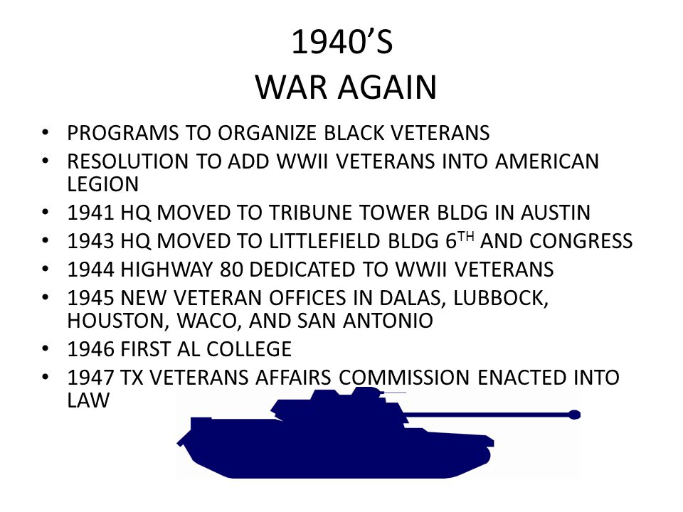 1940'S WAR AGAIN PROGRAMS TO ORGANIZE BLACK VETERANS RESOLUTION TO ADD WWII VETERANS INTO AMERICAN LEGION 1941 HQ MOVED TO TRIBUNE TOWER BLDG IN AUSTIN 1943 HQ MOVED TO LITTLEFIELD BLDG 6 TH AND CONGRESS 1944 HIGHWAY 80 DEDICATED TO WWII VETERANS 1945 NEW VETERAN OFFICES IN DALAS, LUBBOCK, HOUSTON, WACO, AND SAN ANTONIO 1946 FIRST AL COLLEGE 1947 TX VETERANS AFFAIRS COMMISSION ENACTED INTO LAW