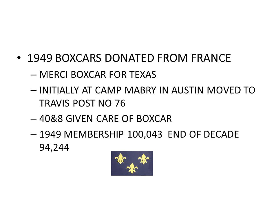 1949 BOXCARS DONATED FROM FRANCE – MERCI BOXCAR FOR TEXAS – INITIALLY AT CAMP MABRY IN AUSTIN MOVED TO TRAVIS POST NO 76 – 40&8 GIVEN CARE OF BOXCAR – 1949 MEMBERSHIP 100,043 END OF DECADE 94,244
