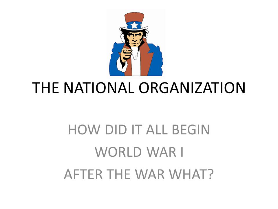 THE NATIONAL ORGANIZATION HOW DID IT ALL BEGIN WORLD WAR I AFTER THE WAR WHAT