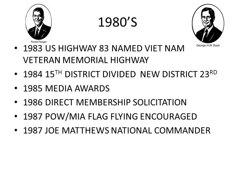 1980'S 1983 US HIGHWAY 83 NAMED VIET NAM VETERAN MEMORIAL HIGHWAY 1984 15 TH DISTRICT DIVIDED NEW DISTRICT 23 RD 1985 MEDIA AWARDS 1986 DIRECT MEMBERSHIP SOLICITATION 1987 POW/MIA FLAG FLYING ENCOURAGED 1987 JOE MATTHEWS NATIONAL COMMANDER