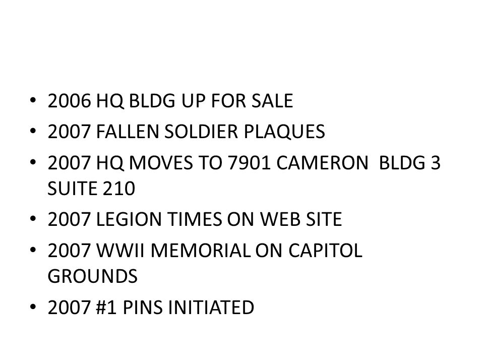 2006 HQ BLDG UP FOR SALE 2007 FALLEN SOLDIER PLAQUES 2007 HQ MOVES TO 7901 CAMERON BLDG 3 SUITE 210 2007 LEGION TIMES ON WEB SITE 2007 WWII MEMORIAL ON CAPITOL GROUNDS 2007 #1 PINS INITIATED