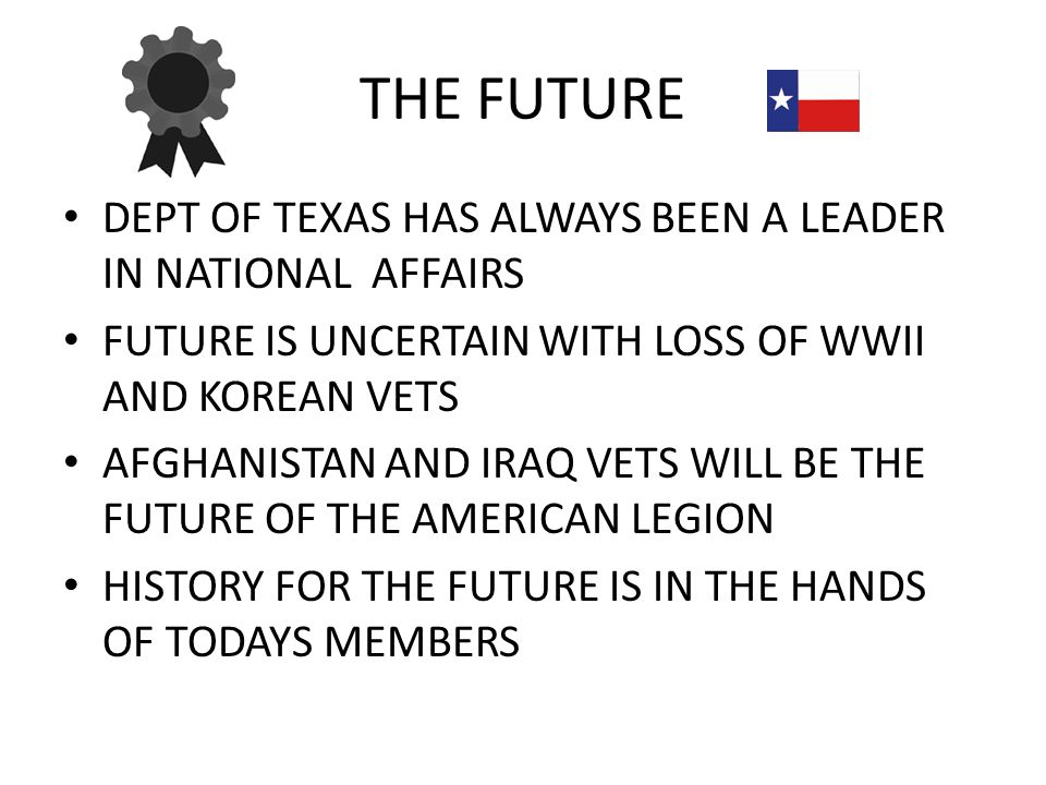 THE FUTURE DEPT OF TEXAS HAS ALWAYS BEEN A LEADER IN NATIONAL AFFAIRS FUTURE IS UNCERTAIN WITH LOSS OF WWII AND KOREAN VETS AFGHANISTAN AND IRAQ VETS WILL BE THE FUTURE OF THE AMERICAN LEGION HISTORY FOR THE FUTURE IS IN THE HANDS OF TODAYS MEMBERS