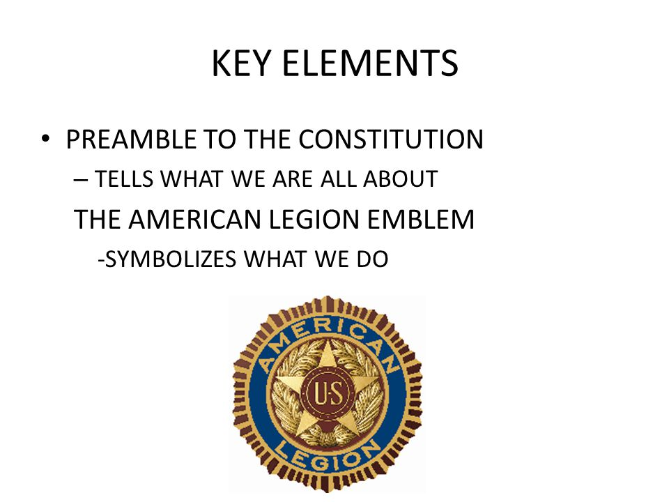 KEY ELEMENTS PREAMBLE TO THE CONSTITUTION – TELLS WHAT WE ARE ALL ABOUT THE AMERICAN LEGION EMBLEM -SYMBOLIZES WHAT WE DO