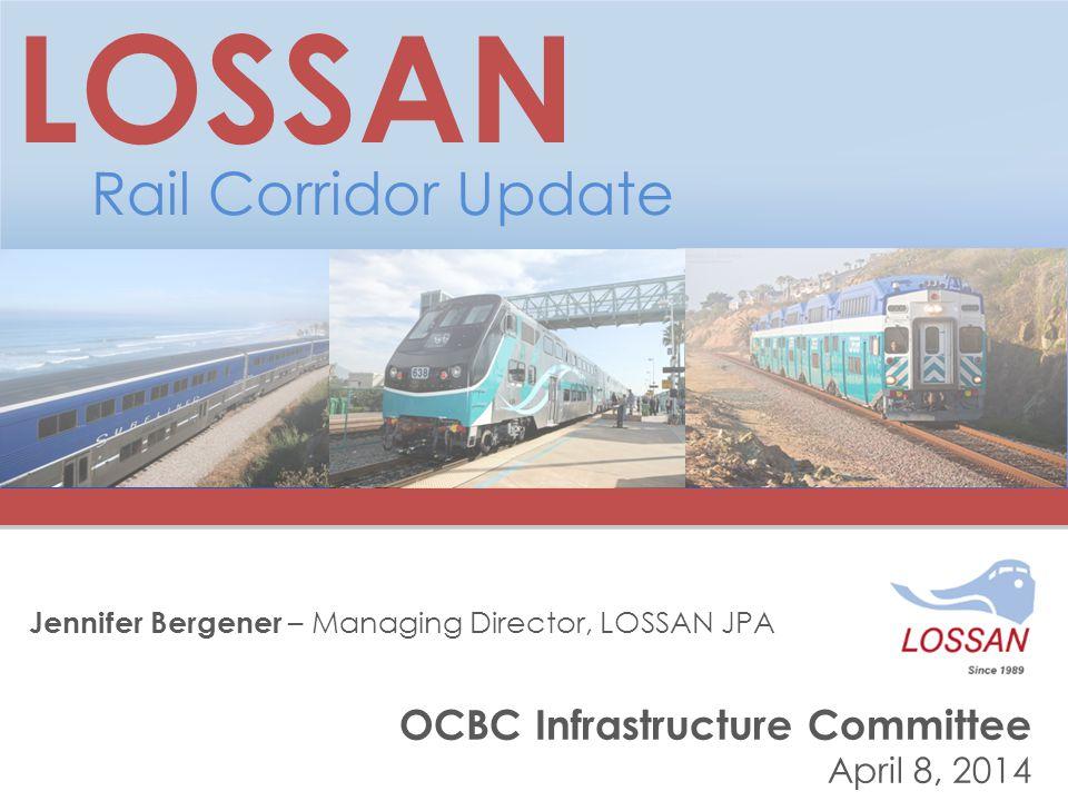 OCBC Infrastructure Committee April 8, 2014 LOSSAN Rail Corridor Update Jennifer Bergener – Managing Director, LOSSAN JPA