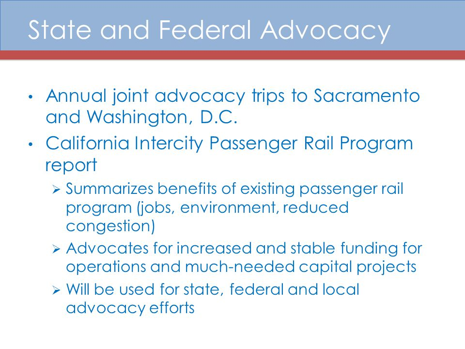 State and Federal Advocacy Annual joint advocacy trips to Sacramento and Washington, D.C. California Intercity Passenger Rail Program report  Summari