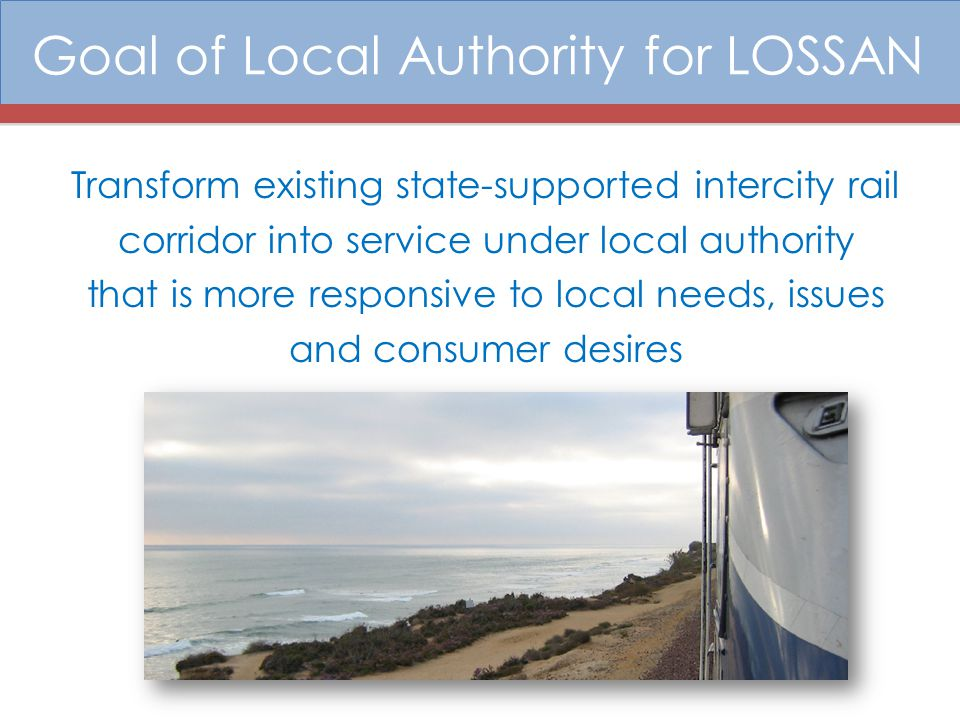 Benefits of a Local Authority 1.More cost-effective allocation of resources/decision making; 2.Unified, more powerful voice in Sacramento and Washington D.C.; 3.More opportunities to coordinate/partner locally on passenger and customer issues; 4.Improved coordination on corridor capital improvements; and 5.Focused local management on operations