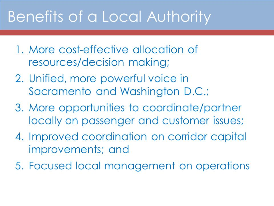 Benefits of a Local Authority 1.More cost-effective allocation of resources/decision making; 2.Unified, more powerful voice in Sacramento and Washingt
