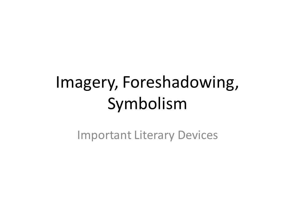Imagery, Foreshadowing, Symbolism Important Literary Devices