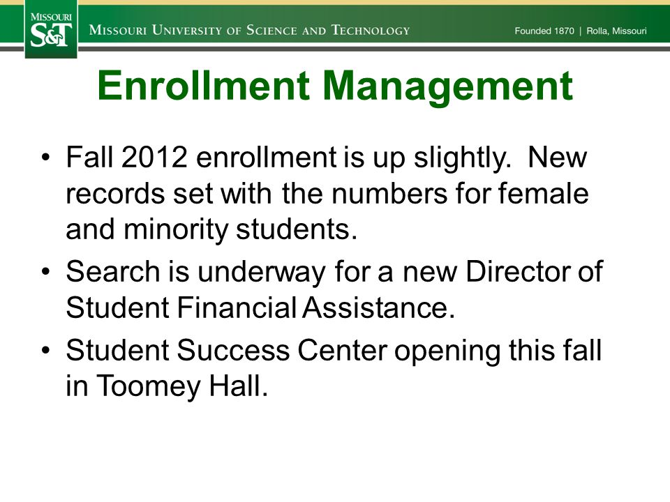 Enrollment Management Fall 2012 enrollment is up slightly. New records set with the numbers for female and minority students. Search is underway for a