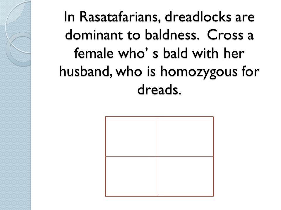 In Rasatafarians, dreadlocks are dominant to baldness.