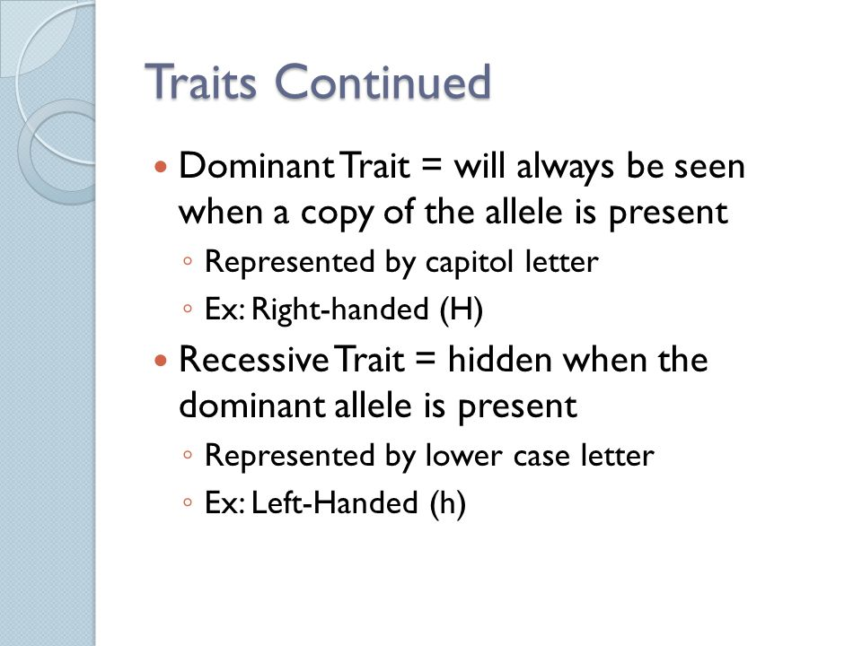 Traits Continued Dominant Trait = will always be seen when a copy of the allele is present ◦ Represented by capitol letter ◦ Ex: Right-handed (H) Recessive Trait = hidden when the dominant allele is present ◦ Represented by lower case letter ◦ Ex: Left-Handed (h)