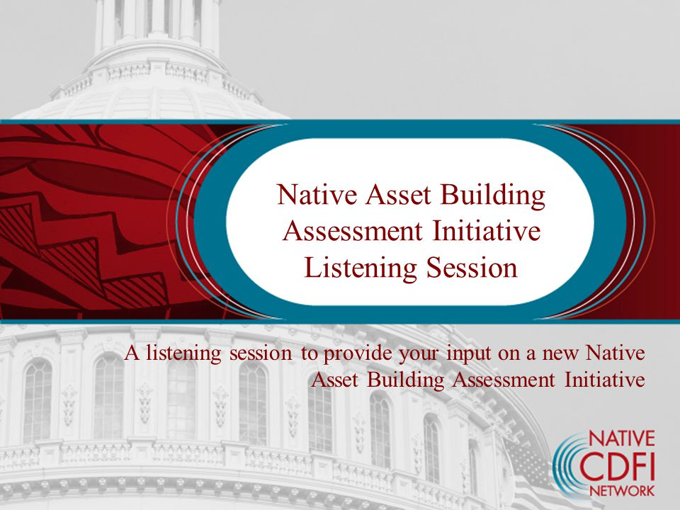 Native Asset Building Assessment Initiative Listening Session A listening session to provide your input on a new Native Asset Building Assessment Initiative