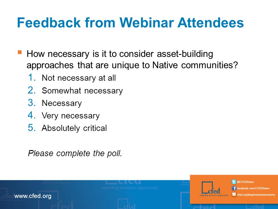 facebook.com/CFEDNews @CFEDNews cfed.org/blog/inclusiveeconomy www.cfed.org Feedback from Webinar Attendees  How necessary is it to consider asset-building approaches that are unique to Native communities.