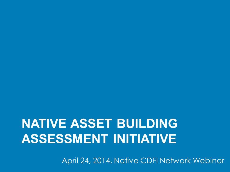 NATIVE ASSET BUILDING ASSESSMENT INITIATIVE April 24, 2014, Native CDFI Network Webinar