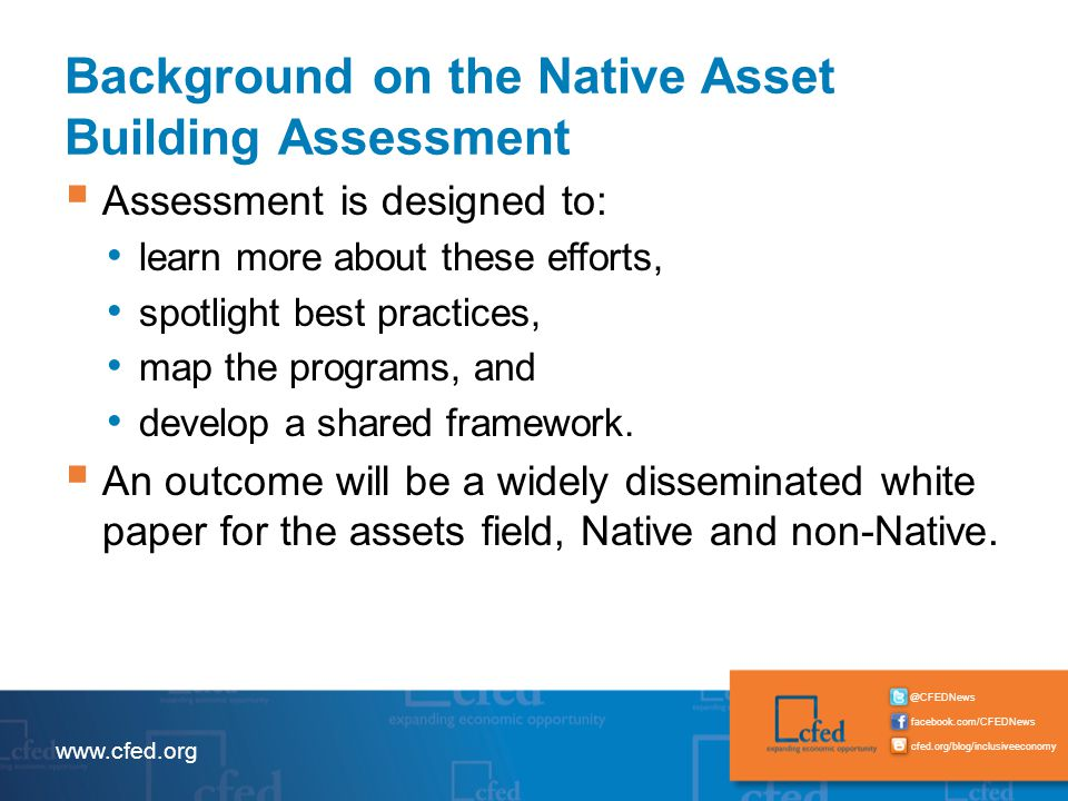 facebook.com/CFEDNews @CFEDNews cfed.org/blog/inclusiveeconomy www.cfed.org Background on the Native Asset Building Assessment  Assessment is designed to: learn more about these efforts, spotlight best practices, map the programs, and develop a shared framework.