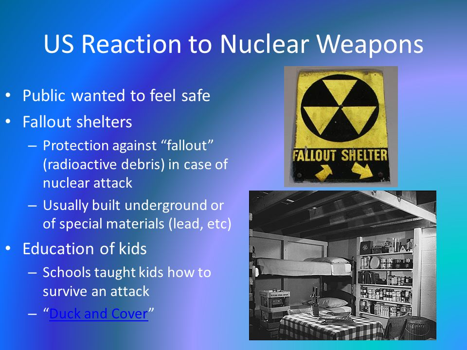 US Reaction to Nuclear Weapons Public wanted to feel safe Fallout shelters – Protection against fallout (radioactive debris) in case of nuclear attack – Usually built underground or of special materials (lead, etc) Education of kids – Schools taught kids how to survive an attack – Duck and Cover Duck and Cover