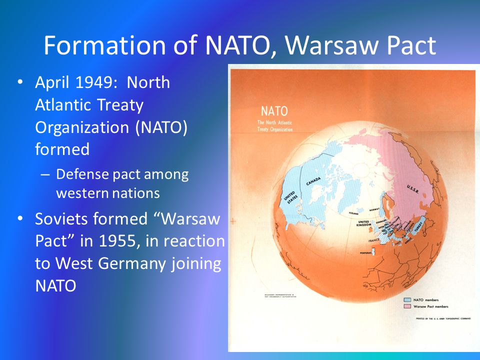 Formation of NATO, Warsaw Pact April 1949: North Atlantic Treaty Organization (NATO) formed – Defense pact among western nations Soviets formed Warsaw Pact in 1955, in reaction to West Germany joining NATO