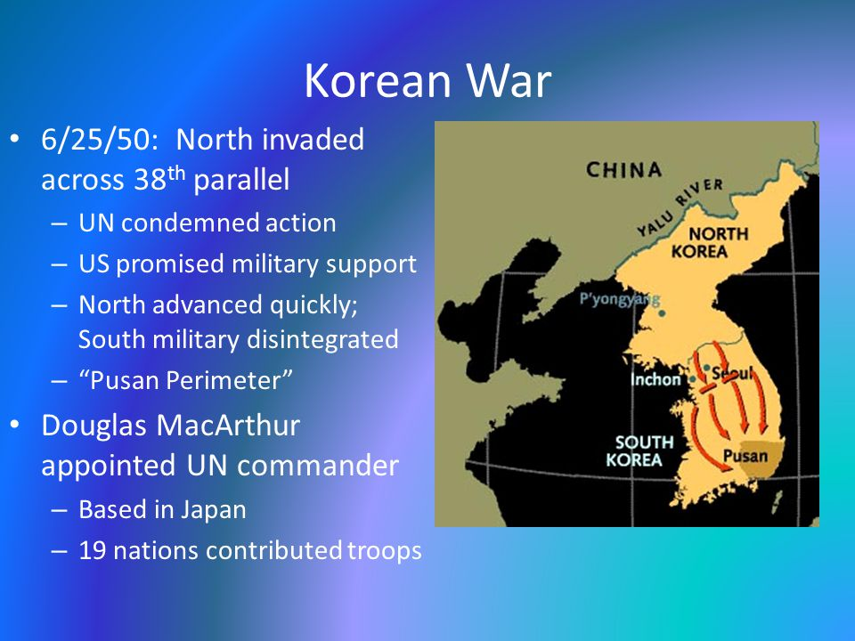 Korean War 6/25/50: North invaded across 38 th parallel – UN condemned action – US promised military support – North advanced quickly; South military disintegrated – Pusan Perimeter Douglas MacArthur appointed UN commander – Based in Japan – 19 nations contributed troops