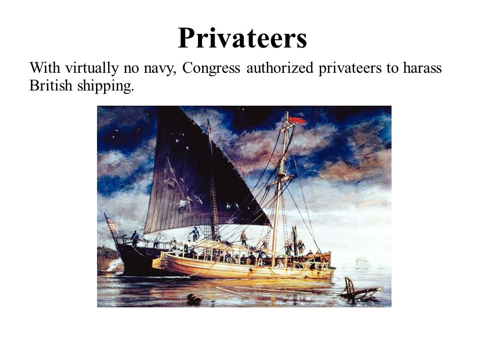 Privateers With virtually no navy, Congress authorized privateers to harass British shipping.