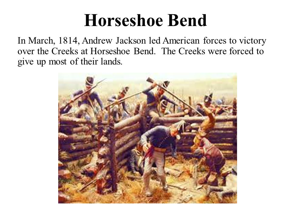 Horseshoe Bend In March, 1814, Andrew Jackson led American forces to victory over the Creeks at Horseshoe Bend. The Creeks were forced to give up most