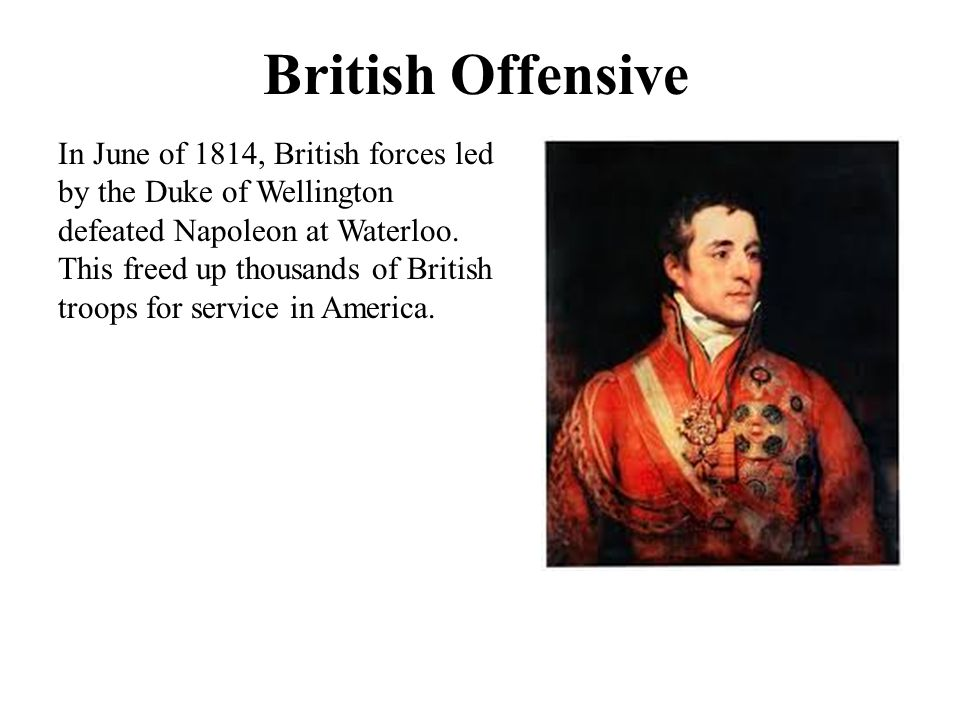 British Offensive In June of 1814, British forces led by the Duke of Wellington defeated Napoleon at Waterloo. This freed up thousands of British troo