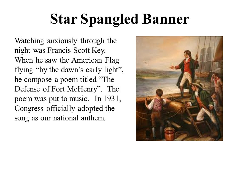 "Star Spangled Banner Watching anxiously through the night was Francis Scott Key. When he saw the American Flag flying ""by the dawn's early light"", he"