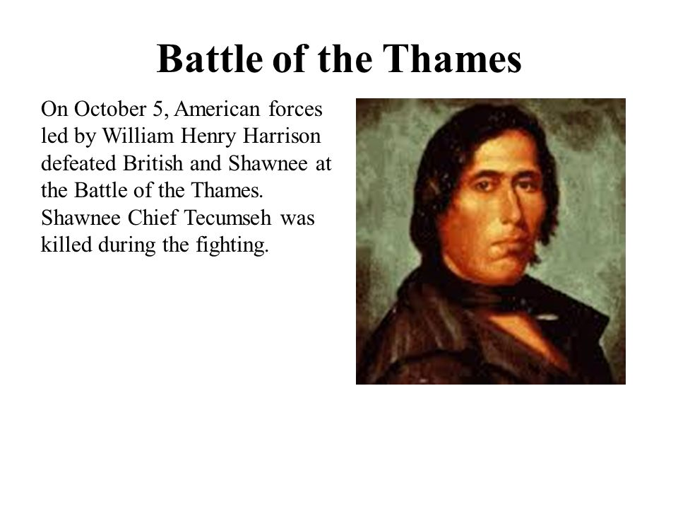 Battle of the Thames On October 5, American forces led by William Henry Harrison defeated British and Shawnee at the Battle of the Thames. Shawnee Chi