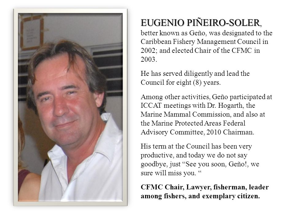 EUGENIO PIÑEIRO-SOLER, EUGENIO PIÑEIRO-SOLER, better known as Geño, was designated to the Caribbean Fishery Management Council in 2002; and elected Chair of the CFMC in 2003.
