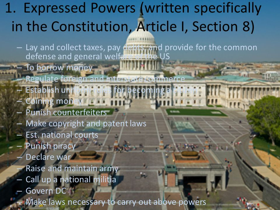 1. Expressed Powers (written specifically in the Constitution, Article I, Section 8) – Lay and collect taxes, pay debts, and provide for the common de