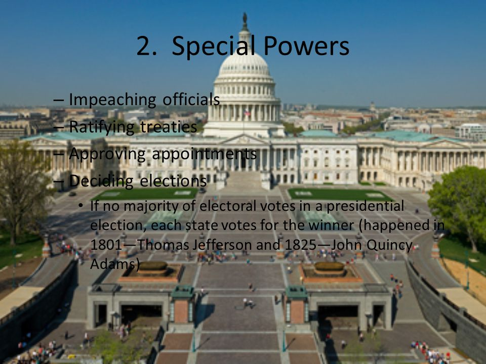 2. Special Powers – Impeaching officials – Ratifying treaties – Approving appointments – Deciding elections If no majority of electoral votes in a pre