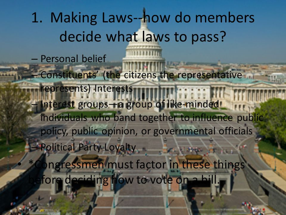 1. Making Laws--how do members decide what laws to pass? – Personal belief – Constituents' (the citizens the representative represents) Interests – In