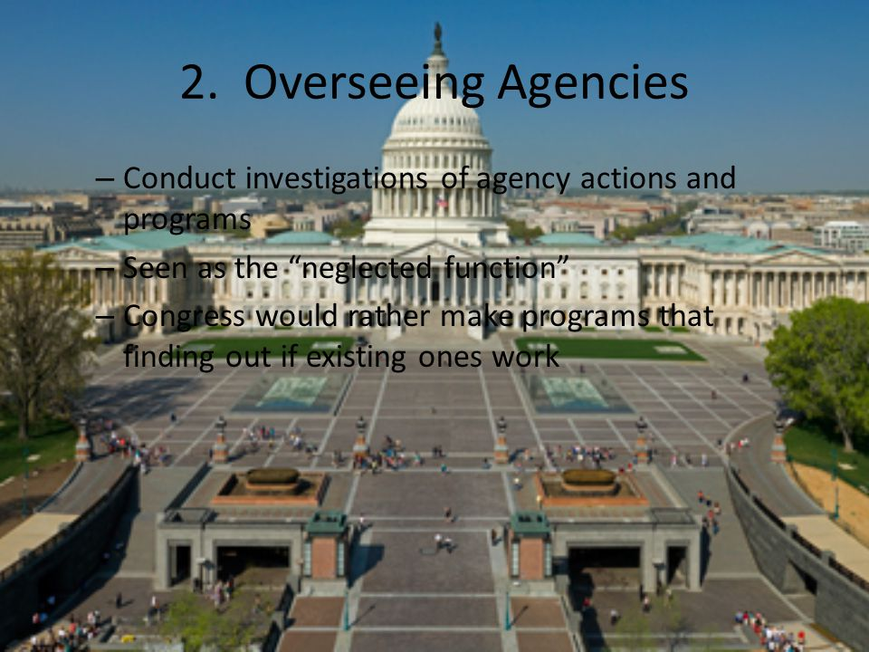 """2. Overseeing Agencies – Conduct investigations of agency actions and programs – Seen as the """"neglected function"""" – Congress would rather make program"""