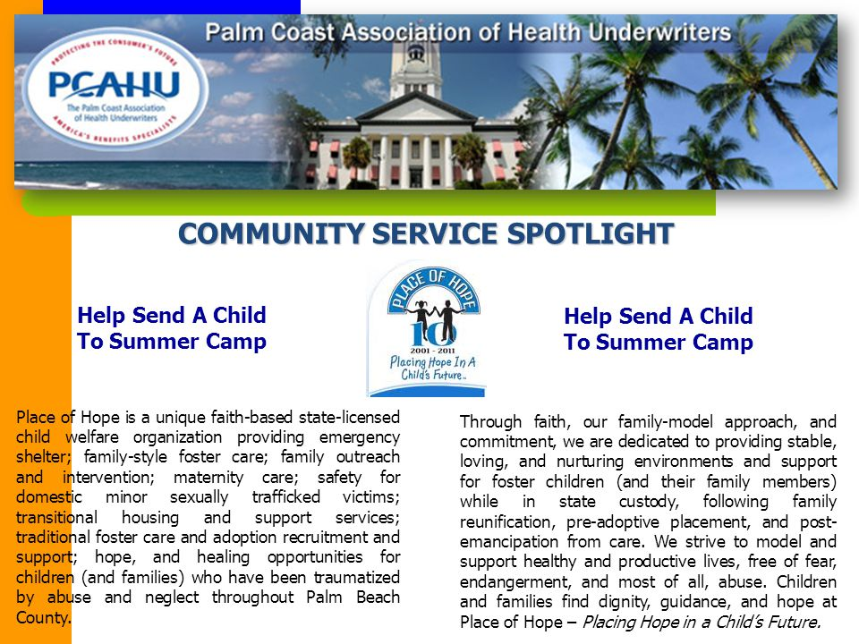 COMMUNITY SERVICE SPOTLIGHT Place of Hope is a unique faith-based state-licensed child welfare organization providing emergency shelter; family-style foster care; family outreach and intervention; maternity care; safety for domestic minor sexually trafficked victims; transitional housing and support services; traditional foster care and adoption recruitment and support; hope, and healing opportunities for children (and families) who have been traumatized by abuse and neglect throughout Palm Beach County.
