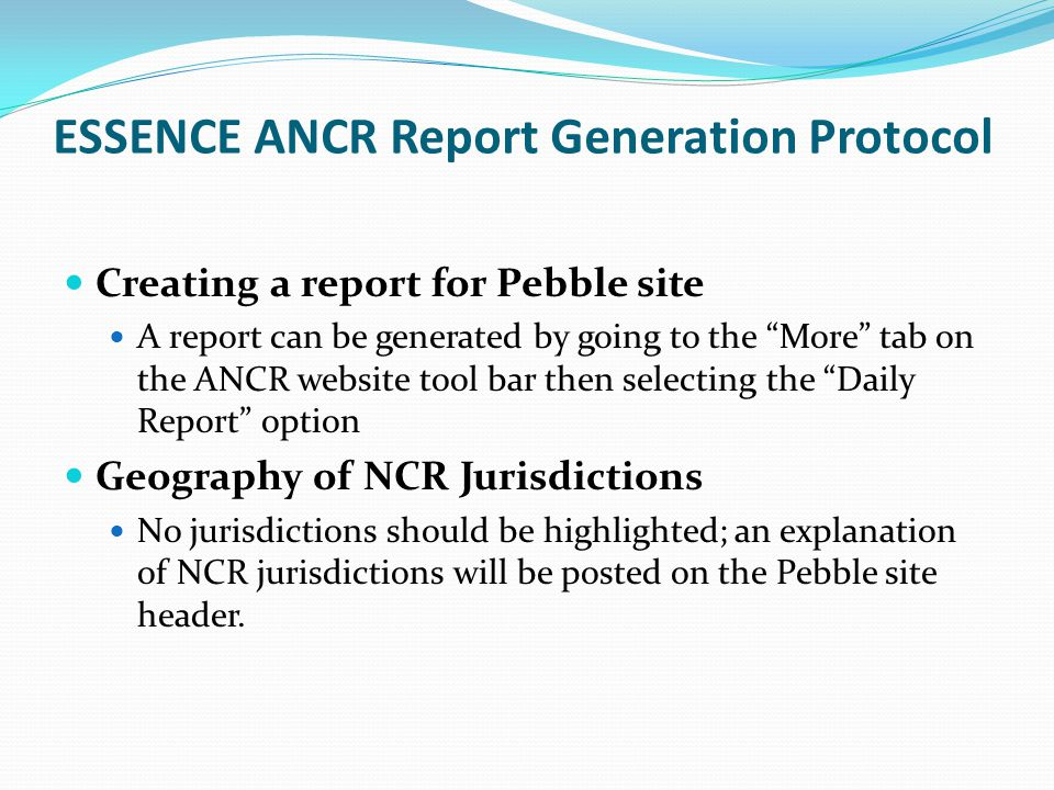 "ESSENCE ANCR Report Generation Protocol Creating a report for Pebble site A report can be generated by going to the ""More"" tab on the ANCR website too"