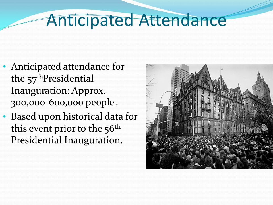 Anticipated Attendance Anticipated attendance for the 57 th Presidential Inauguration: Approx. 300,000-600,000 people. Based upon historical data for