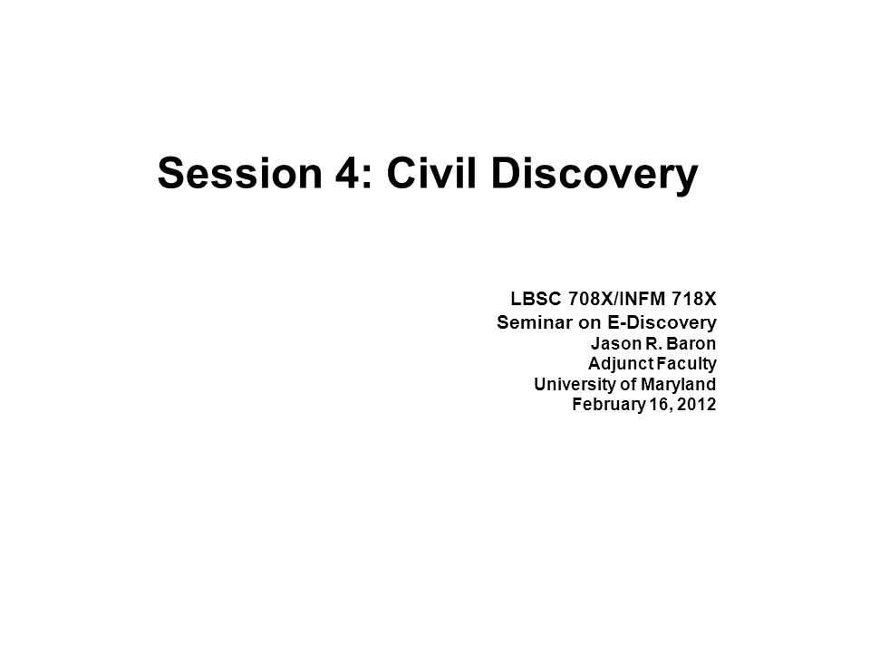 Session 4: Civil Discovery LBSC 708X/INFM 718X Seminar on E-Discovery Jason R.