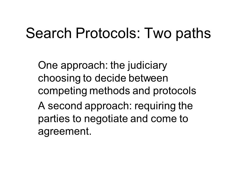 Search Protocols: Two paths One approach: the judiciary choosing to decide between competing methods and protocols A second approach: requiring the parties to negotiate and come to agreement.