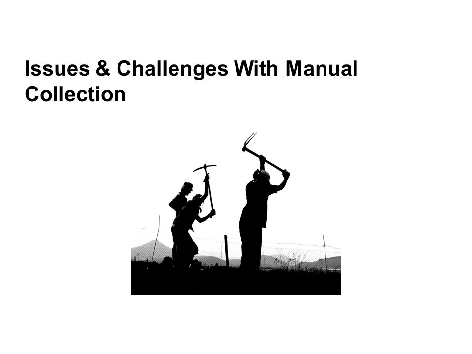 Issues and Challenges with Manual, Custodian Based Collection 1.Under-collection 2.Inconsistent, idiosyncratic searching for purpose of collection 3.Late identification of key evidence 4.Metadata spoliation 5.Self-interest, bias 6.End user's absence of legal knowledge (e.g., relevancy) 7.Failure of attorney supervision (being out of loop) 8.Burdens, costs, and the risk of a do-over