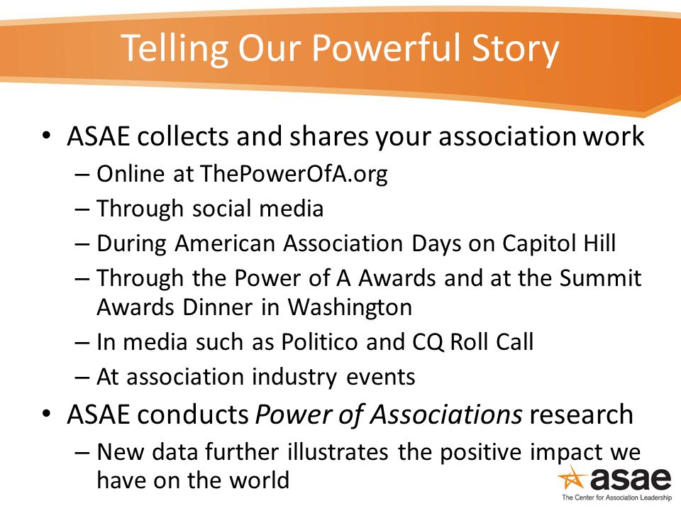 Telling Our Powerful Story ASAE collects and shares your association work – Online at ThePowerOfA.org – Through social media – During American Association Days on Capitol Hill – Through the Power of A Awards and at the Summit Awards Dinner in Washington – In media such as Politico and CQ Roll Call – At association industry events ASAE conducts Power of Associations research – New data further illustrates the positive impact we have on the world