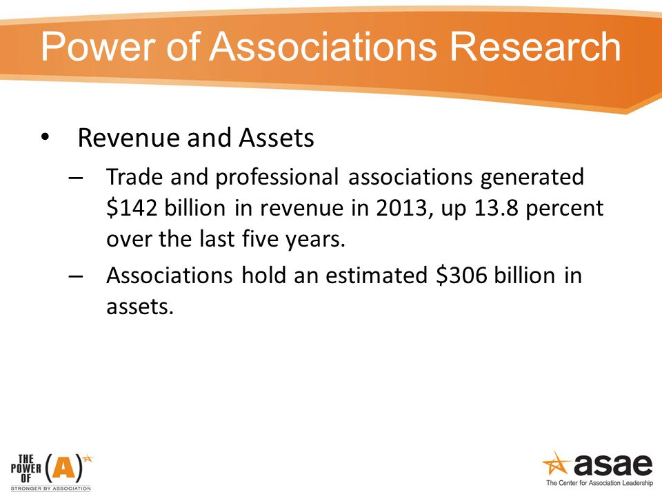 Power of Associations Research Revenue and Assets – Trade and professional associations generated $142 billion in revenue in 2013, up 13.8 percent over the last five years.