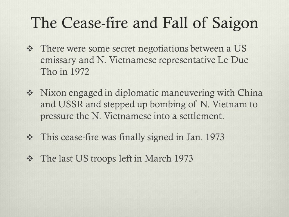 The Cease-fire and Fall of Saigon  There were some secret negotiations between a US emissary and N. Vietnamese representative Le Duc Tho in 1972  Ni