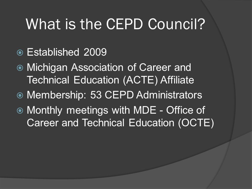 CEPD Council Initiatives  Michigan CTE Showcase at State Capitol  Statewide Concurrent/Direct Credit Articulation with Post-Secondary Partners  STEM Programming through CTE  Michigan Economic Development Council: Pure Michigan Talent Connect  Inform Council on State and Federal Legislation