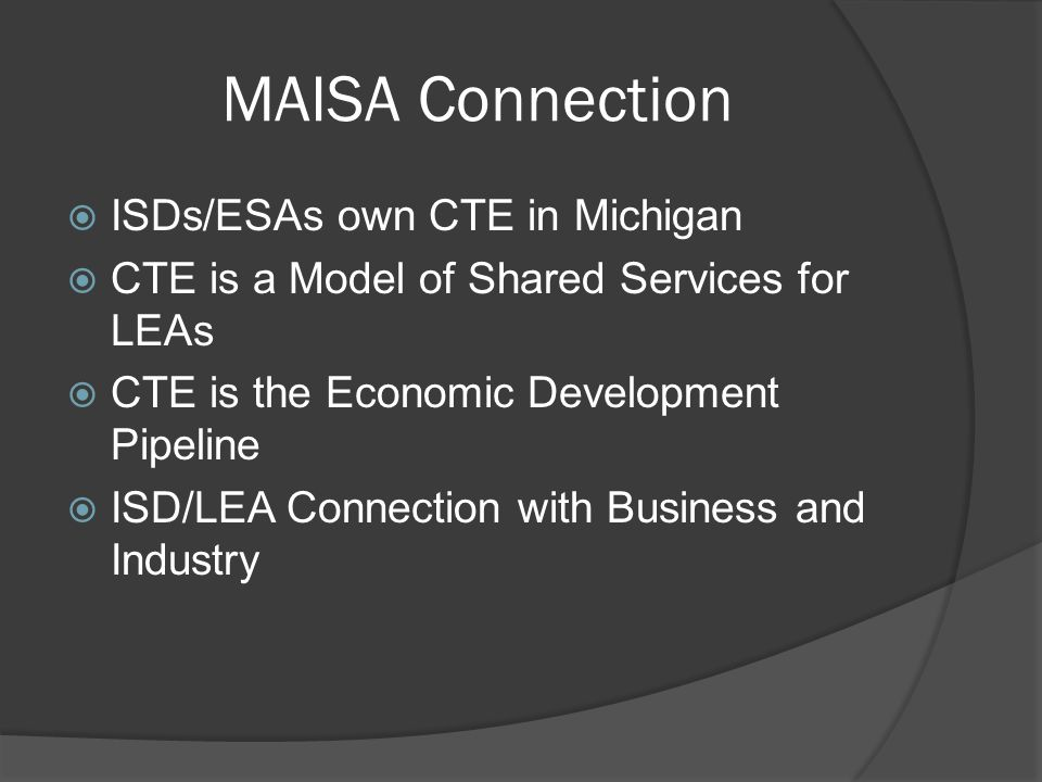 MAISA Connection  ISDs/ESAs own CTE in Michigan  CTE is a Model of Shared Services for LEAs  CTE is the Economic Development Pipeline  ISD/LEA Connection with Business and Industry