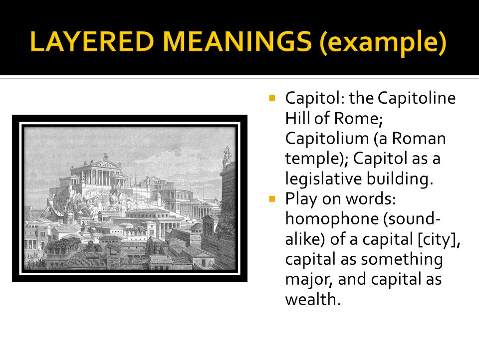  Capitol: the Capitoline Hill of Rome; Capitolium (a Roman temple); Capitol as a legislative building.  Play on words: homophone (sound- alike) of a