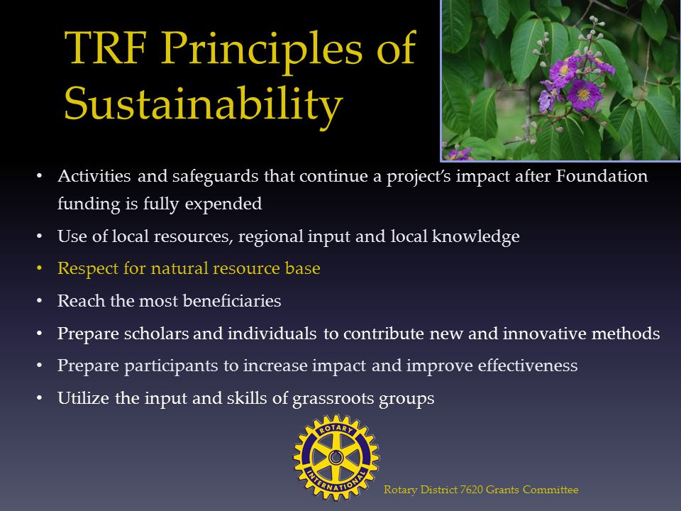 TRF Principles of Sustainability Activities and safeguards that continue a project's impact after Foundation funding is fully expended Use of local resources, regional input and local knowledge Respect for natural resource base Reach the most beneficiaries Prepare scholars and individuals to contribute new and innovative methods Prepare participants to increase impact and improve effectiveness Utilize the input and skills of grassroots groups Rotary District 7620 Grants Committee