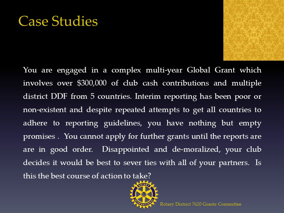 Rotary District 7620 Grants Committee Case Studies You are engaged in a complex multi-year Global Grant which involves over $300,000 of club cash contributions and multiple district DDF from 5 countries.